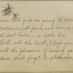 "Handwritten and -drawn invitation to a meeting of the Maine Club Girls, offering tea (from which a juxtaposed tea napkin on the same page -- item 24-05 -- may be a souvenir). The name ""Ruth Gates"" is written on the reverse side. Transcription: ""The Maine Club Girls are going to meet / Next Wednesday, at four, and have a treat / In North Hall Parlor, - a little tea / But that's not the treat, I hope you see / The treat's the pleasure of seeing you. / Now please don't forget it - please come, do!"""