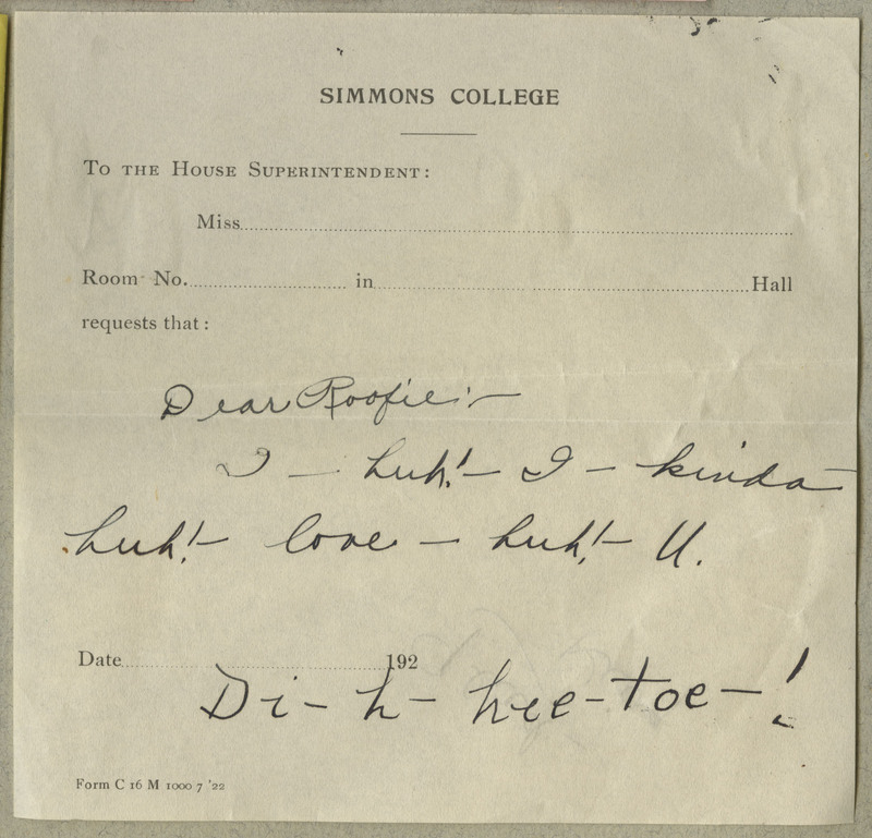 "A brief note written on a piece of Simmons College stationary. ""Glad King"" written on back. Unfolded: 13 by 13 cm. Transcription: ""Dear Roofie / I – huh! – I – kinda – huh! – love – huh! – U. / Di – t – hee – toe – !"""