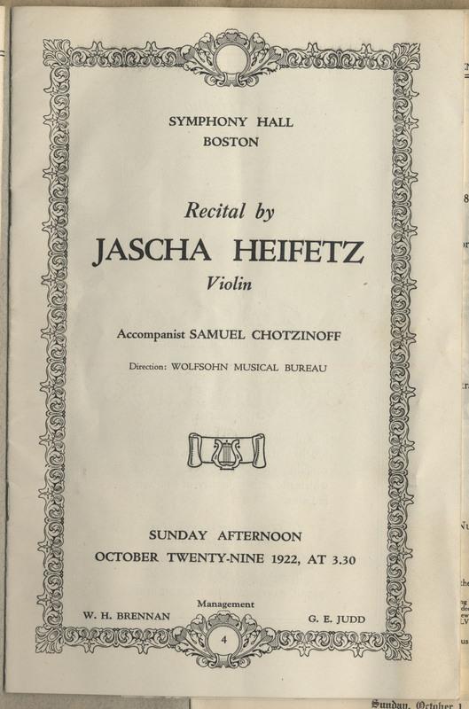 "16 Pages. Transcription: ""Symphony Hall / Boston / Recital by / Jascha Heifetz / Violin / Accompanist Samuel Chotzinoff / Direction: Wolfsohn Musical Bureau / Sunday Afternoon / October Twenty-nine 1922, at 3.30 / Management / W. H. Brennan G. E. Judd"""