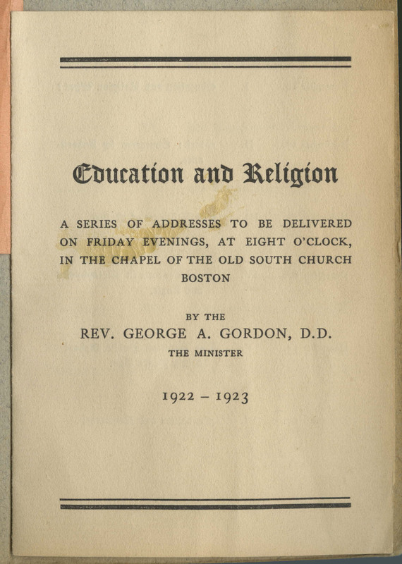 """Transcription: """"Education and religion / a series of addresses to be delivered / on friday evenings, at eight o'clock, / in the chapel of the old south church / boston / by the / Rev. George A. Gordon, D.D. / the minister / 1922 - 1923"""""""