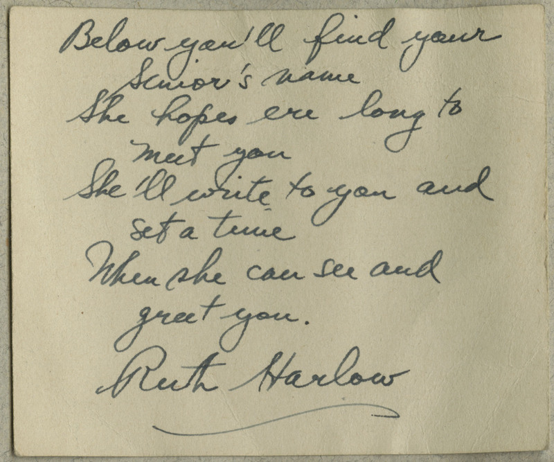 "Handwritten note, phrased in rhyming verse, directing the recipient (Gates) to find her assigned senior-year student in an accompanying registry. Transcription: ""Below you'll find your Senior's name / She hopes ere long to meet you / She'll write to you and set a time / When she can see and greet you. / Ruth Harlow"""