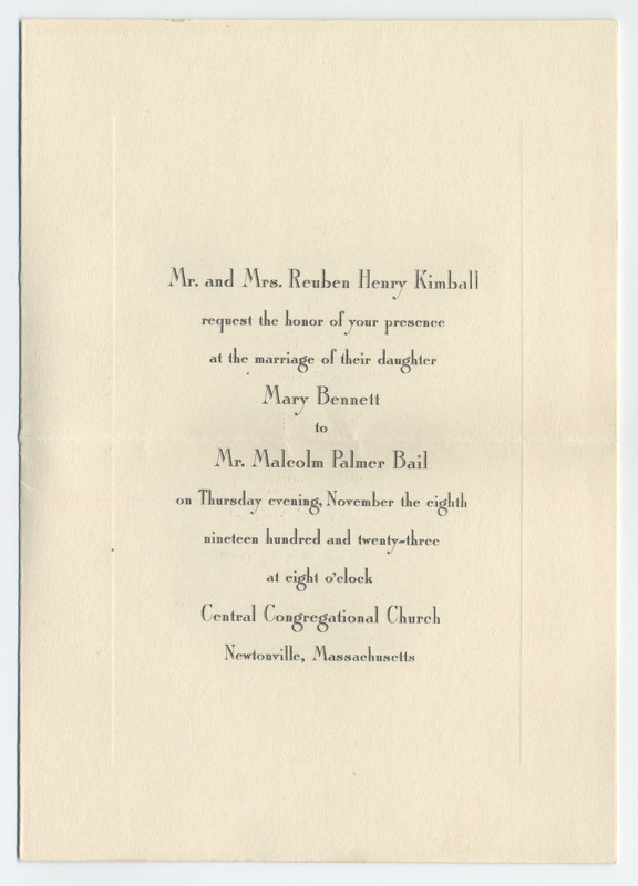 A folded invitation with printed black text, within an envelope which is affixed to a page of the scrapbook. Unfolded: 19 by 13 cm. The invitation requests, on behalf of Mr. and Mrs. Reuben Henry Kimball, the presence of the recipient at the marriage of Mary Bennett to Mr. Malcolm Palmer Bail, on Thursday evening, November 8, 1923 at eight o'clock, at the Central Congregational Church in Newtonville, Massachusetts.