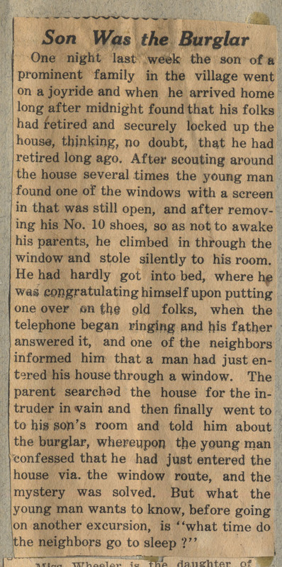 Newspaper clipping describing the son of a prominent family who went on a joyride and when arriving home after midnight had to sneak back into his room through a window. The neighbors saw this happen and informed his parents that a burglar had just broken into their house. When the parents searched through the house and did not find anyone the son was forced to explain that it was him.